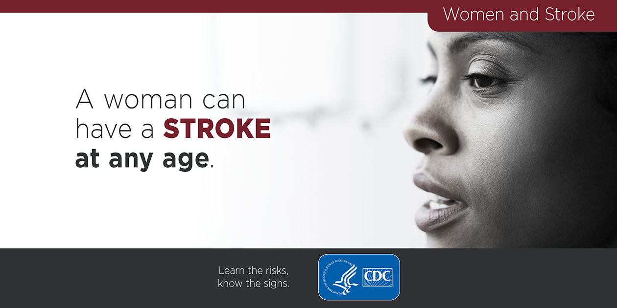 Women and stroke: A woman can have a stroke at any age. Learn the signs, know the risks.  cdc.gov