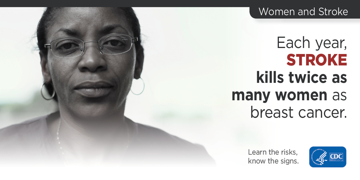 Women and Stroke: Each year, stroke kills twice as many women as breast cancer. Learn the risks, know the signs. CDC