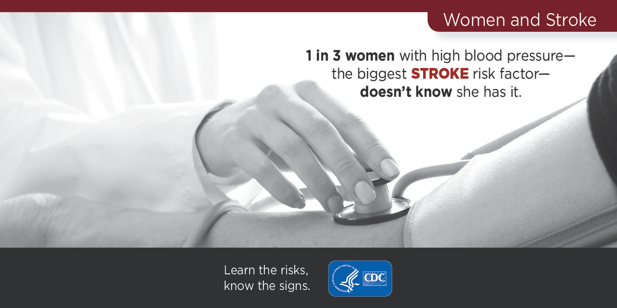 Women and Stroke: 1 in 3 women with high blood pressure--the biggest stroke risk factor--doesn't know she has it. Learn the risks, know the signs. CDC