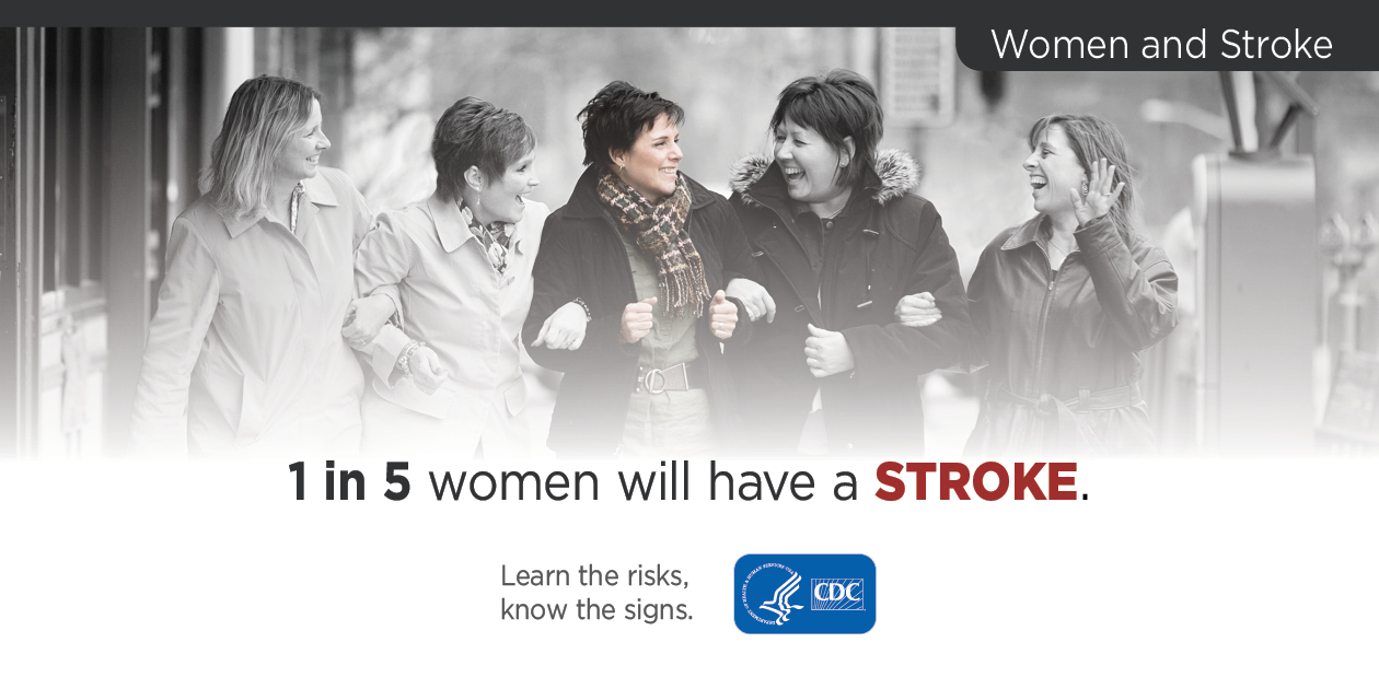 Women and Stroke: 1 in 5 women will have a stroke. Learn the risks, know the signs. CDC