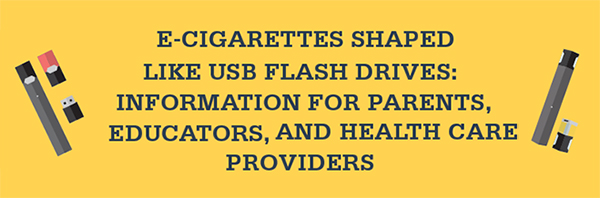 E-cigarettes shaped like USB flash drives: Information for Parents, Educators, and Health Care Providers