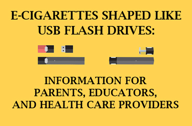 E-cigarettes shaped like USB flash drives:  Information for parents, educators and health care providers.