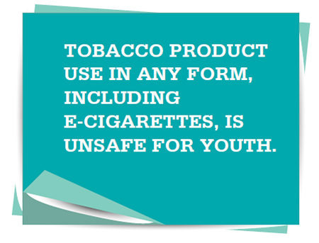 Tobacco product use in any form, including e-cigarettes, is unsafe for youth.