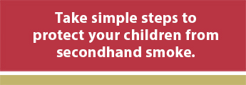 Take simple steps to protect your children from secondhand smoke.