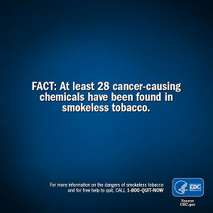 FACT: At least 28 cancer-causing chemicals have been found in smokeless tobacco. For more information on the dangers of smokeless tobacco and for free help to quit, CALL 1-800-QUIT-NOW