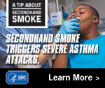 A Tip About Secondhand Smoke: Secondhand smoke triggers severe asthma attacks. Learn more.
