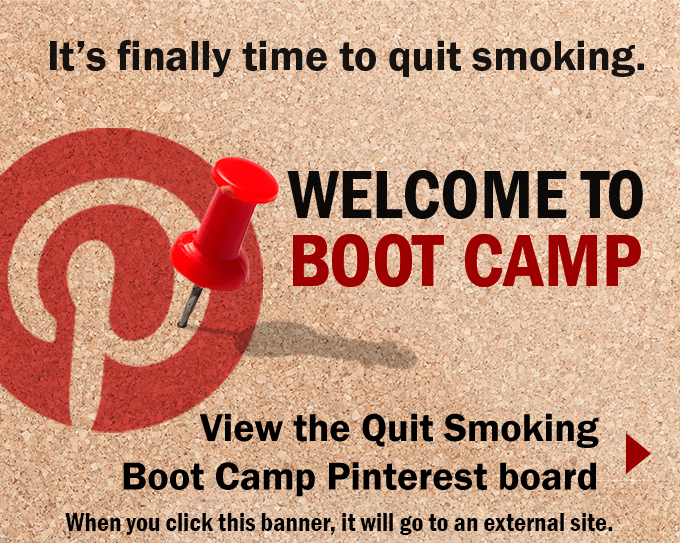 It's finally time to quit smoking. Welcome to Boot Camp. View the Quit Smoking Boot Camp Pinterest board. When you click this banner, it will go to an external site. Picture of a corkboard with the red Pinterest logo and a red thumbtack pinned in the board.