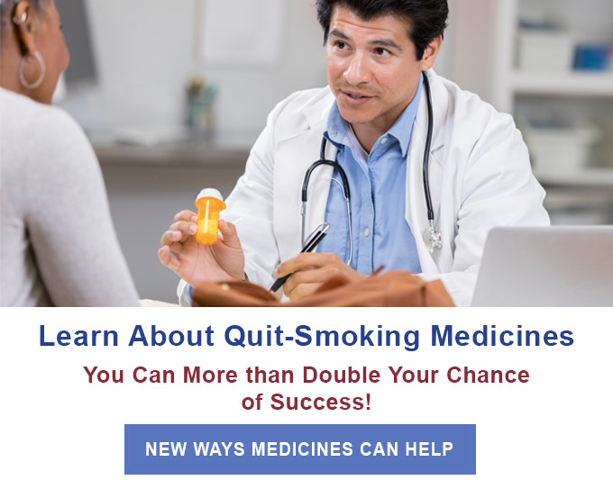 Learn About Quit-Smoking Medicines - You can more than double your chance of success! - New ways medicines can help