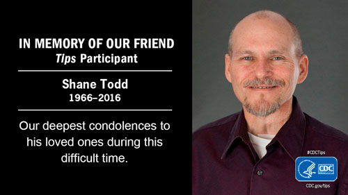 In Memory of Our Friend Tips Participant Shane Todd 1966-2016 Our deepest condolences to his loved ones during this difficult time.