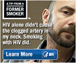 A Tip from a Former Smoker. HIV alone didn't cause the clogged artery in my neck. Smoking with HIV did. Learn More.