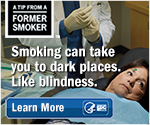 A Tip from a Former Smoker. Smoking can take you to dark places. Like blindness. Learn More.