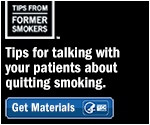 Tips From Former Smokers. Tips for talking with your patients about quitting smoking. Get Materials.