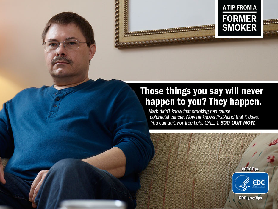 A Tip From A Former Smoker: Those things you say will never happen to you? They happen. Mark didn't know that smoking can cause colorectal cancer. Now he knows first-hand that it does. You can quit. For free help, call 1-800-QUIT-NOW.