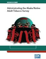 Guidance Document for Administrating the Alaska Native Adult Tobacco Survey; PDF file; Link opens in new window