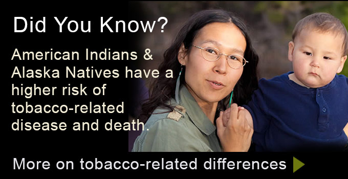 Did you know? American Indians & Alaska Natives have a higher risk of tobacco-related disease and death. More on tobacco-related differences