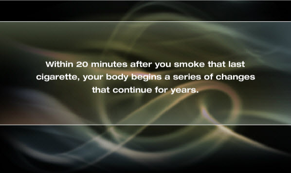 Within twenty minutes after you smoke that last cigarette, your body begins a series of changes that continue for years.