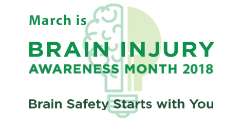 March is Brain Injury Awareness Month 2018. Brain Safety Starts with You