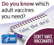 Take this adolescent and adult vaccine quiz to find out which vaccines you may need.