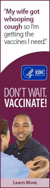 My wife got whooping cough, so I'm getting the vaccines I need. Don't wait. Vaccinate! CDC, Learn More