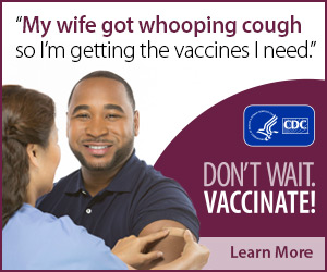 My wife got whooping cough so I'm getting the vaccines I need. Don't wait. Vaccinate! Learn More. CDC