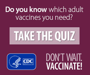 Do you know which adult vaccines you need? Take the quiz. Don't wait. Vaccinate. CDC