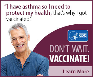 I have asthma so I need to protect my health, that's why I got vaccinated. Don't wait. Vaccinate! Learn More.