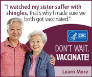 I watched my sister suffer with shingles, that's why I made sure we both got vaccinated. Don't wait. Vaccinate! Learn more.