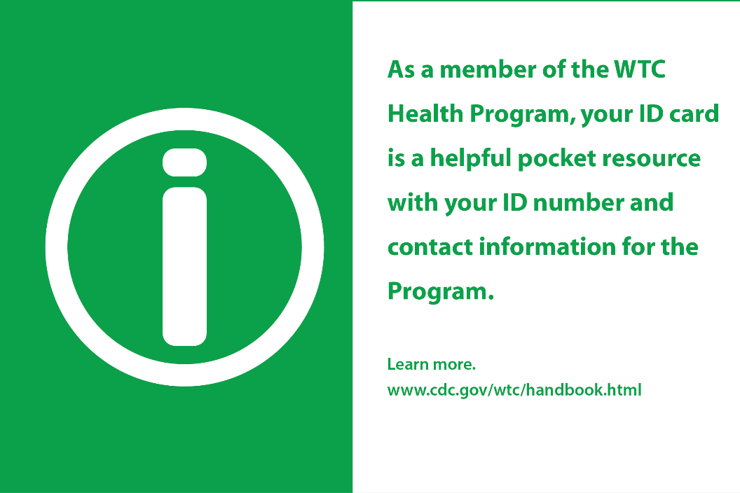 As a member of the WTC Health Program, your ID card is a helpful pocket resource with your ID number and contact information for the program.